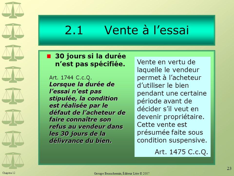 Chapitre 12 Groupe Beauchemin, Éditeur Ltée © 2007 23 2.1 Vente à lessai 30 jours si la durée nest pas spécifiée. Vente en vertu de laquelle le vendeu