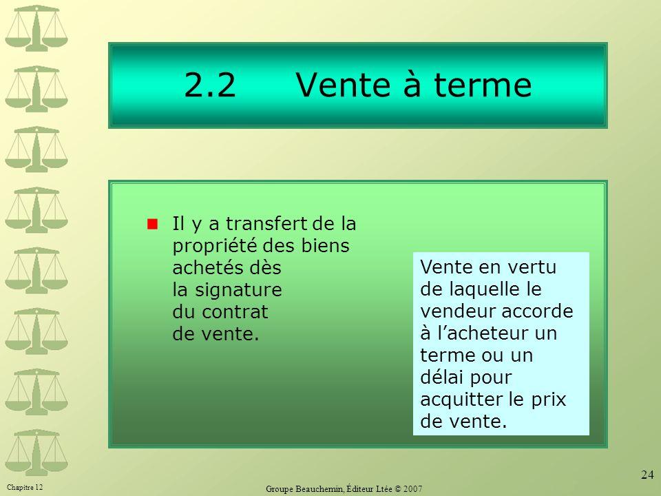 Chapitre 12 Groupe Beauchemin, Éditeur Ltée © 2007 24 2.2 Vente à terme Il y a transfert de la propriété des biens achetés dès la signature du contrat de vente.