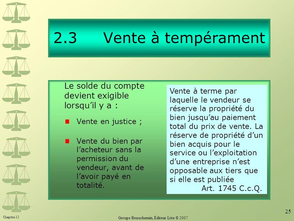 Chapitre 12 Groupe Beauchemin, Éditeur Ltée © 2007 25 2.3 Vente à tempérament Le solde du compte devient exigible lorsquil y a : Vente en justice ; Ve