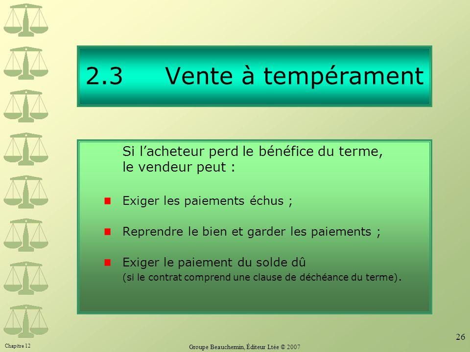 Chapitre 12 Groupe Beauchemin, Éditeur Ltée © 2007 26 2.3 Vente à tempérament Si lacheteur perd le bénéfice du terme, le vendeur peut : Exiger les pai