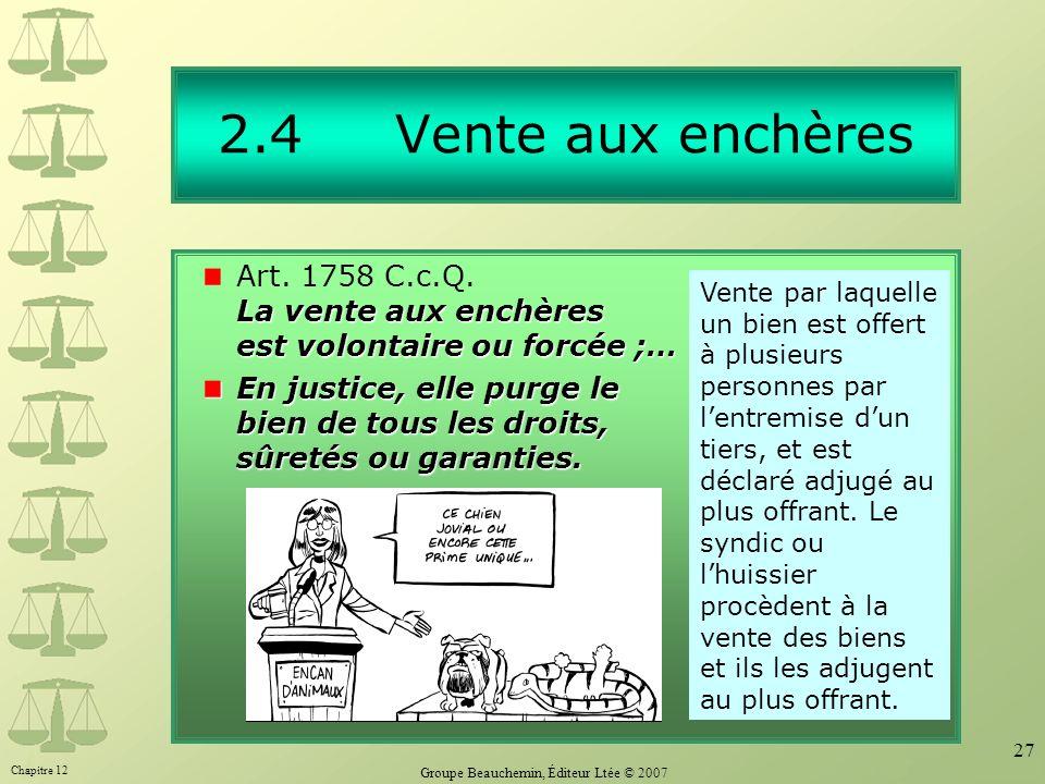 Chapitre 12 Groupe Beauchemin, Éditeur Ltée © 2007 27 2.4 Vente aux enchères La vente aux enchères est volontaire ou forcée ;… Art. 1758 C.c.Q. La ven