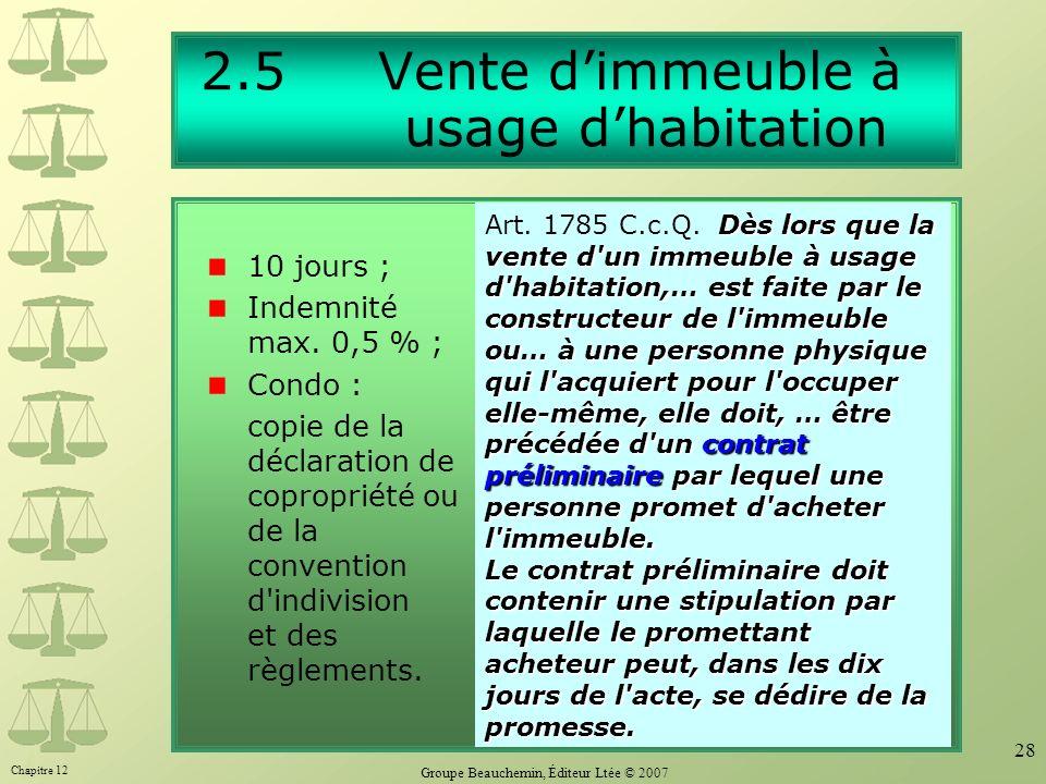 Chapitre 12 Groupe Beauchemin, Éditeur Ltée © 2007 28 2.5 Vente dimmeuble à usage dhabitation 10 jours ; Indemnité max. 0,5 % ; Condo : copie de la dé