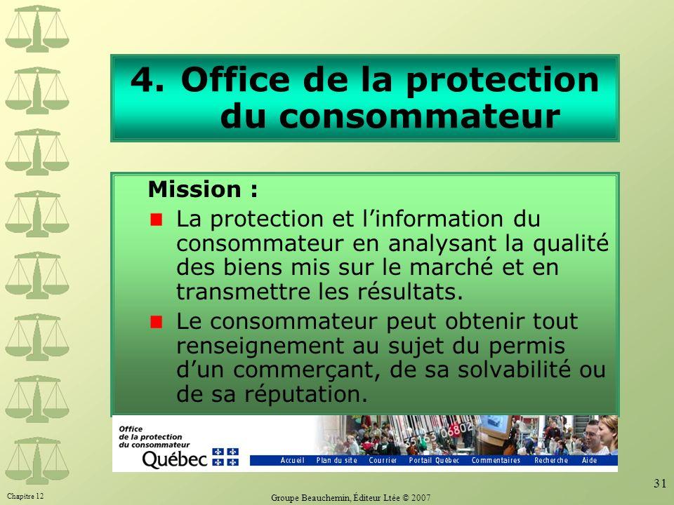 Chapitre 12 Groupe Beauchemin, Éditeur Ltée © 2007 31 4.Office de la protection du consommateur Mission : La protection et linformation du consommateur en analysant la qualité des biens mis sur le marché et en transmettre les résultats.