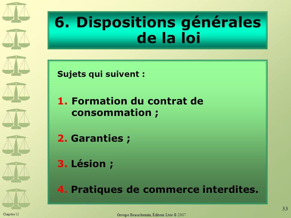 Chapitre 12 Groupe Beauchemin, Éditeur Ltée © 2007 33 6.Dispositions générales de la loi Sujets qui suivent : 1.Formation du contrat de consommation ;