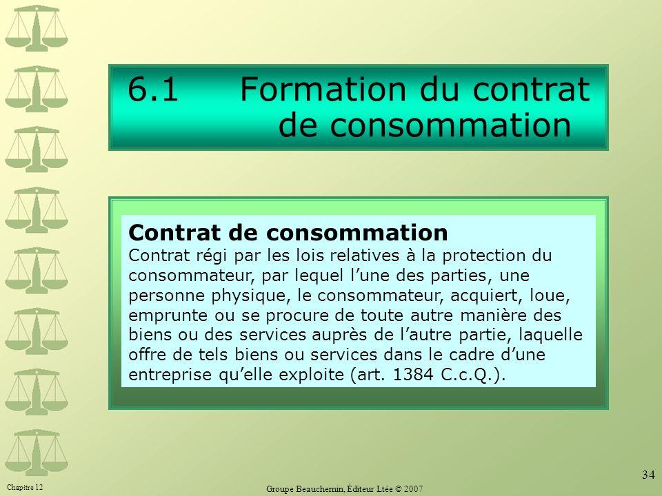 Chapitre 12 Groupe Beauchemin, Éditeur Ltée © 2007 34 6.1 Formation du contrat de consommation Contrat de consommation Contrat régi par les lois relat