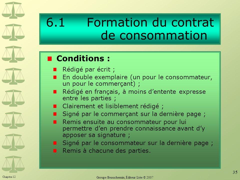 Chapitre 12 Groupe Beauchemin, Éditeur Ltée © 2007 35 6.1 Formation du contrat de consommation Rédigé par écrit ; En double exemplaire (un pour le con
