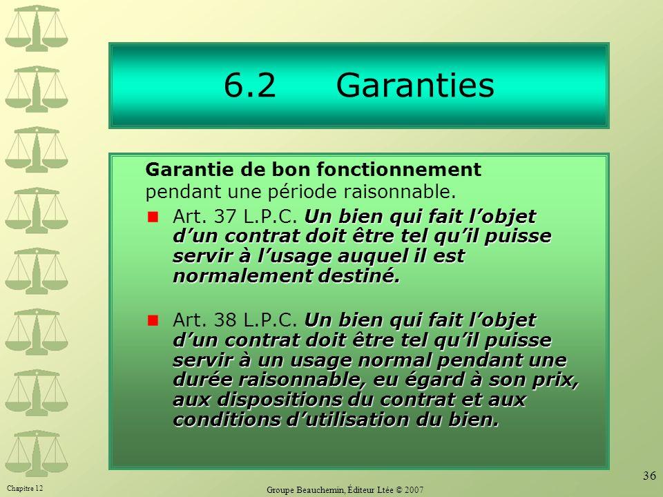Chapitre 12 Groupe Beauchemin, Éditeur Ltée © 2007 36 6.2 Garanties Un bien qui fait lobjet dun contrat doit être tel quil puisse servir à lusage auquel il est normalement destiné.