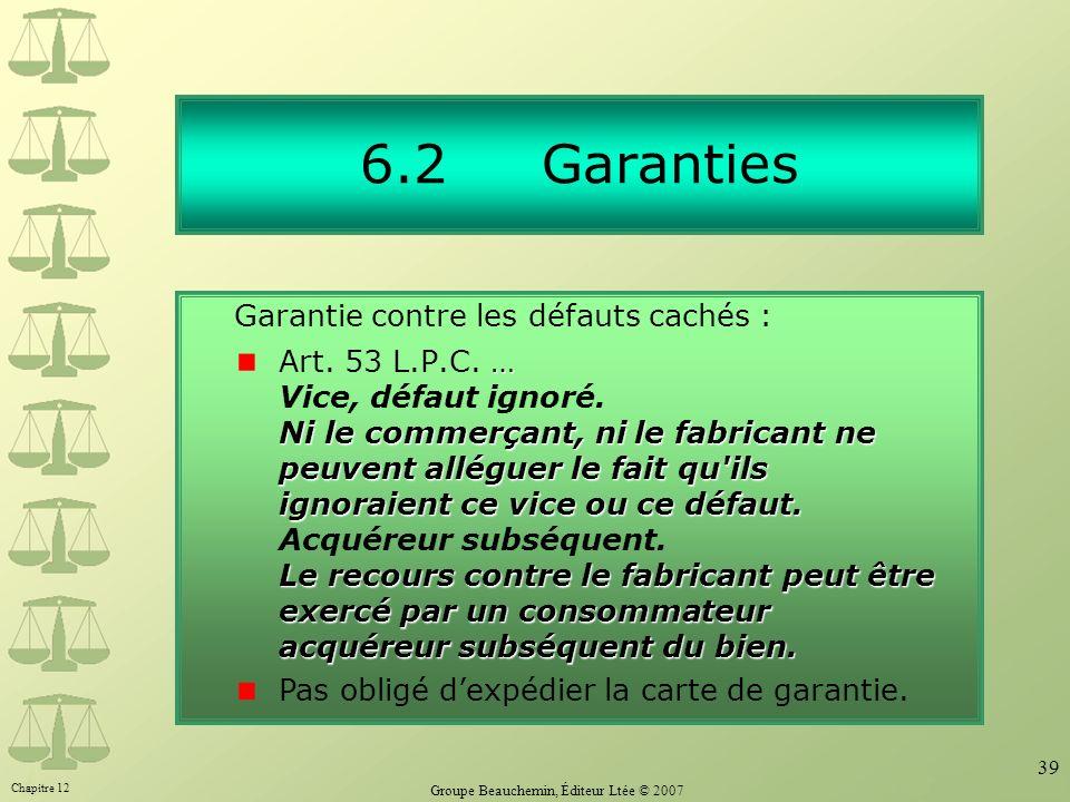 Chapitre 12 Groupe Beauchemin, Éditeur Ltée © 2007 39 6.2 Garanties … Ni le commerçant, ni le fabricant ne peuvent alléguer le fait qu ils ignoraient ce vice ou ce défaut.