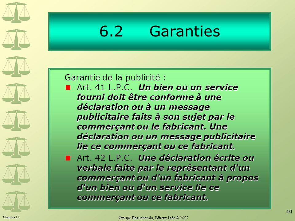 Chapitre 12 Groupe Beauchemin, Éditeur Ltée © 2007 40 6.2 Garanties Un bien ou un service fourni doit être conforme à une déclaration ou à un message publicitaire faits à son sujet par le commerçant ou le fabricant.