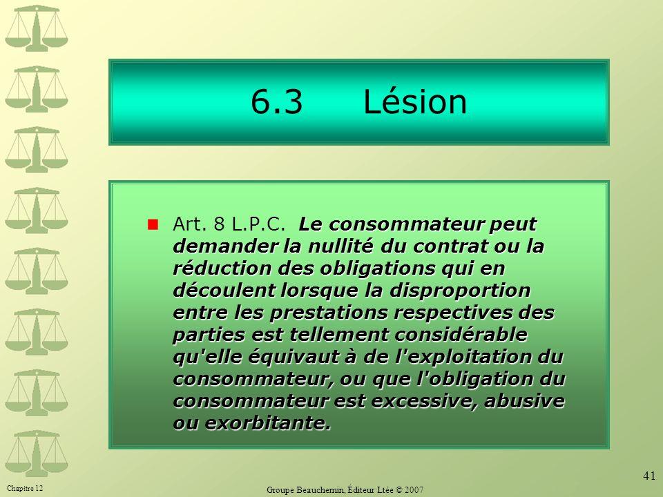 Chapitre 12 Groupe Beauchemin, Éditeur Ltée © 2007 41 6.3 Lésion Le consommateur peut demander la nullité du contrat ou la réduction des obligations q