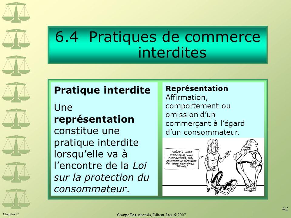 Chapitre 12 Groupe Beauchemin, Éditeur Ltée © 2007 42 6.4 Pratiques de commerce interdites Par Représentation Affirmation, comportement ou omission dun commerçant à légard dun consommateur.