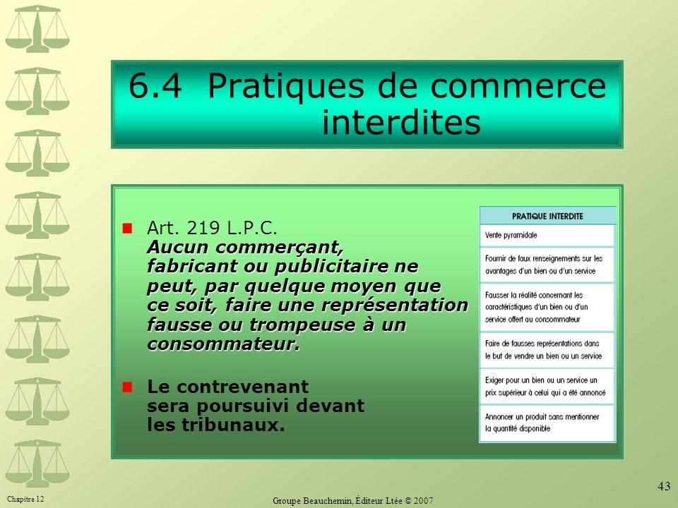 Chapitre 12 Groupe Beauchemin, Éditeur Ltée © 2007 43 6.4 Pratiques de commerce interdites Aucun commerçant, fabricant ou publicitaire ne peut, par qu