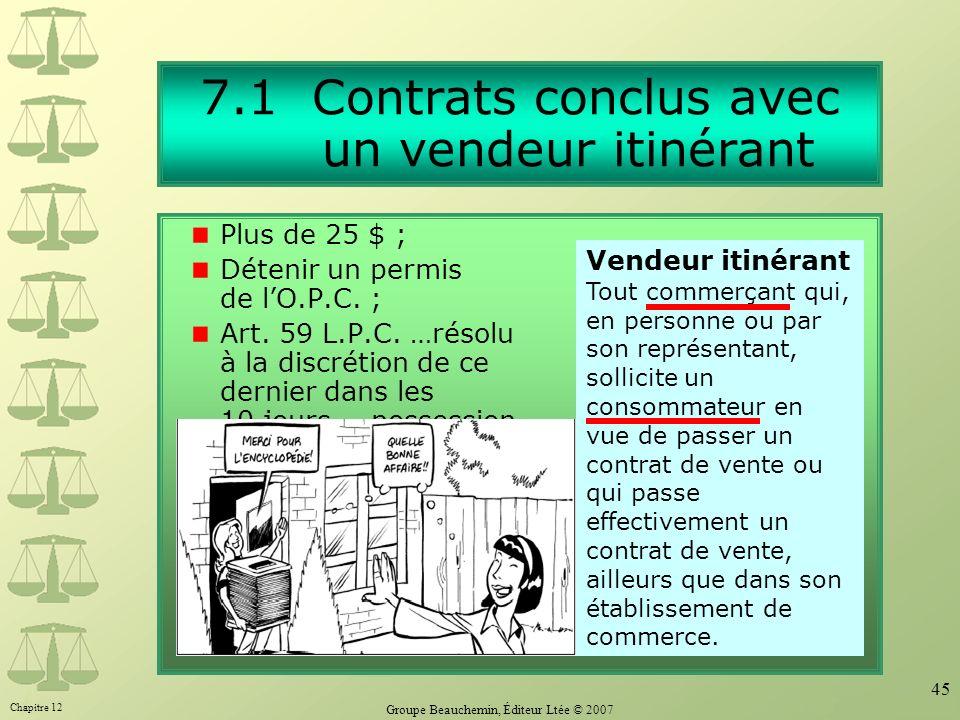 Chapitre 12 Groupe Beauchemin, Éditeur Ltée © 2007 45 7.1 Contrats conclus avec un vendeur itinérant Plus de 25 $ ; Détenir un permis de lO.P.C. ; Art