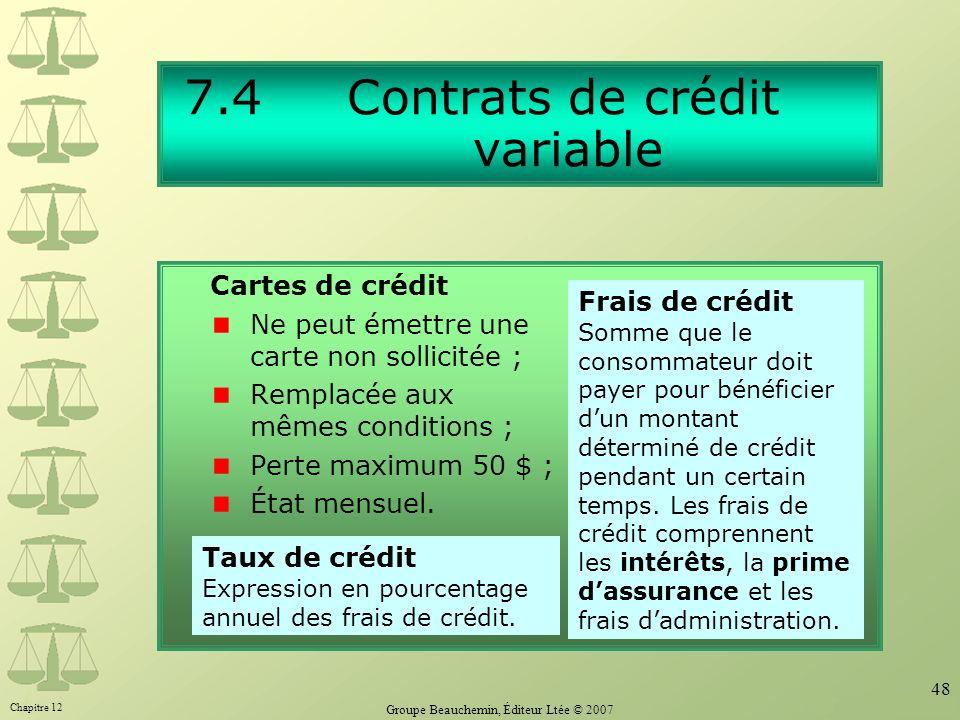 Chapitre 12 Groupe Beauchemin, Éditeur Ltée © 2007 48 7.4 Contrats de crédit variable Cartes de crédit Ne peut émettre une carte non sollicitée ; Remplacée aux mêmes conditions ; Perte maximum 50 $ ; État mensuel.
