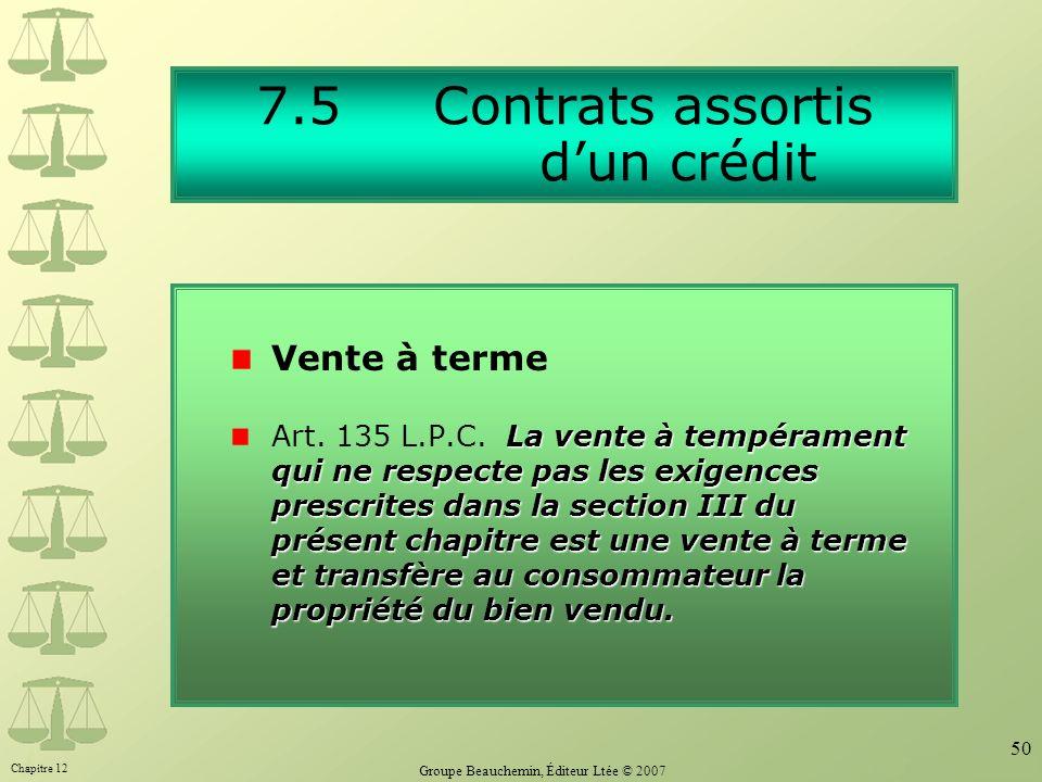 Chapitre 12 Groupe Beauchemin, Éditeur Ltée © 2007 50 7.5 Contrats assortis dun crédit La vente à tempérament qui ne respecte pas les exigences prescr