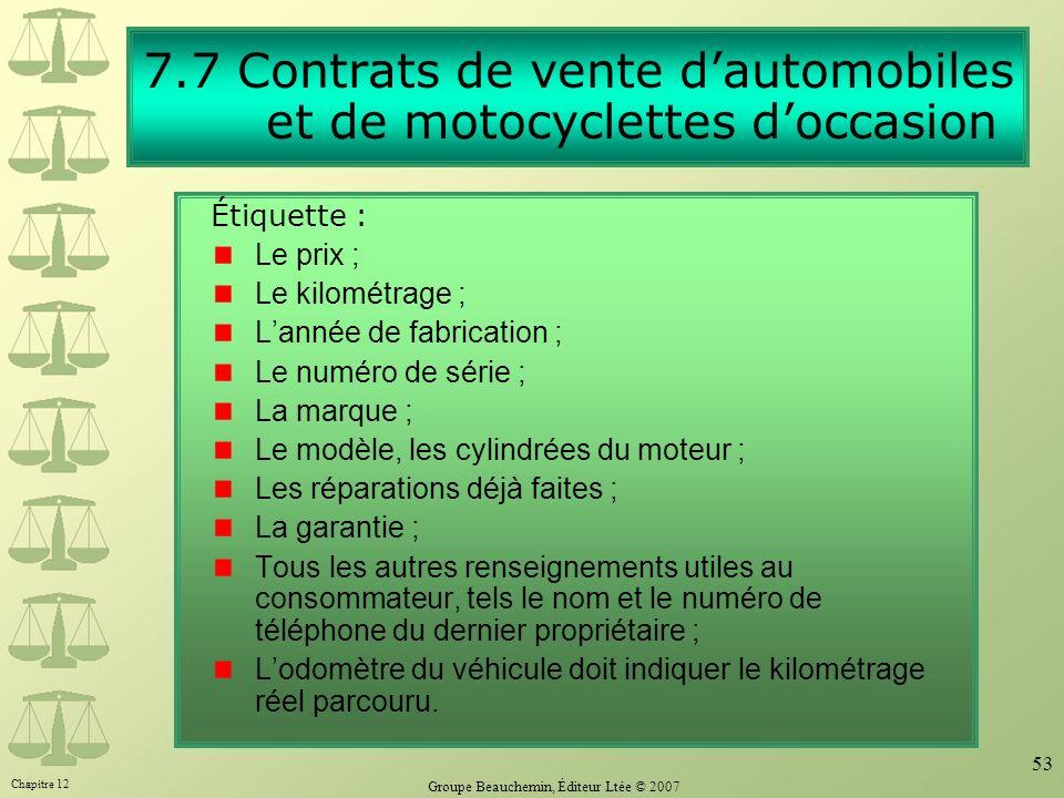Chapitre 12 Groupe Beauchemin, Éditeur Ltée © 2007 53 7.7 Contrats de vente dautomobiles et de motocyclettes doccasion Étiquette : Le prix ; Le kilomé