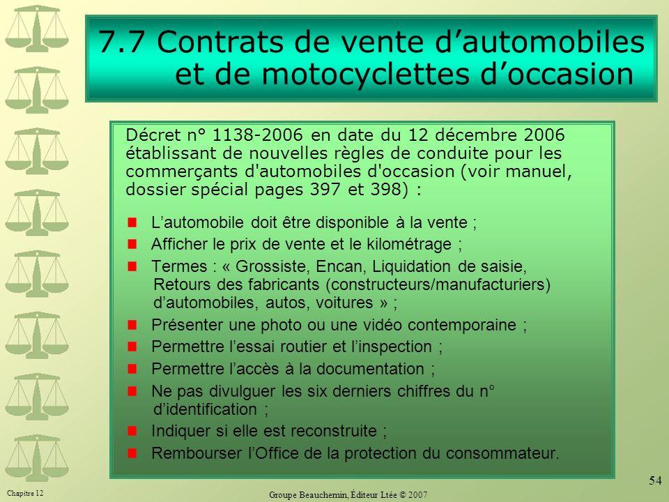 Chapitre 12 Groupe Beauchemin, Éditeur Ltée © 2007 54 7.7 Contrats de vente dautomobiles et de motocyclettes doccasion Décret n° 1138-2006 en date du