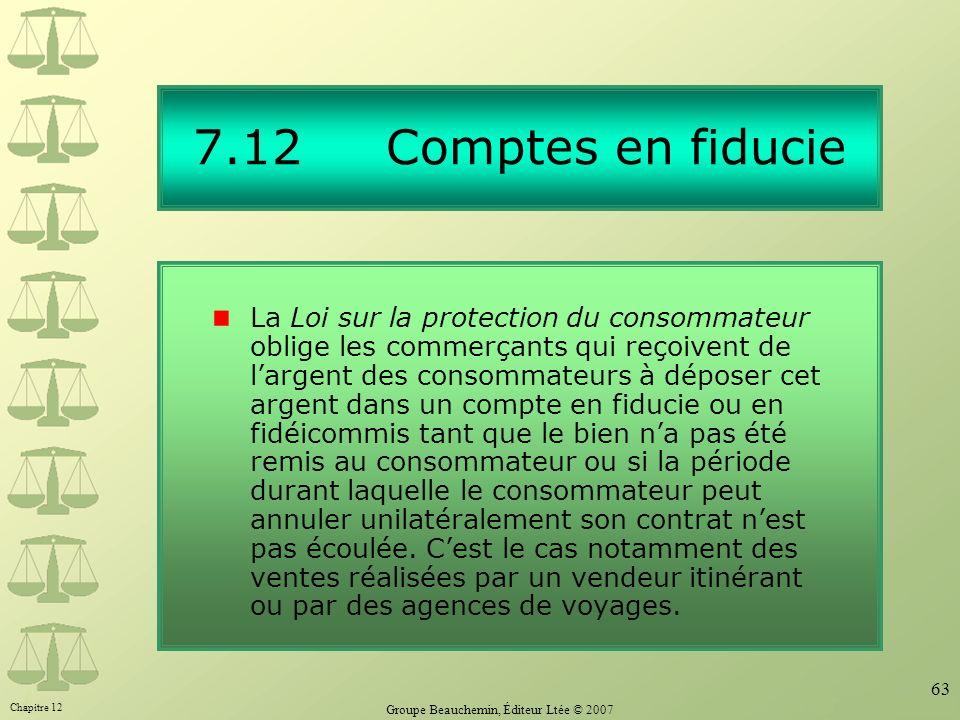 Chapitre 12 Groupe Beauchemin, Éditeur Ltée © 2007 63 7.12 Comptes en fiducie La Loi sur la protection du consommateur oblige les commerçants qui reço