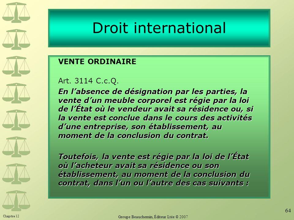 Chapitre 12 Groupe Beauchemin, Éditeur Ltée © 2007 64 Droit international VENTE ORDINAIRE Art. 3114 C.c.Q. En labsence de désignation par les parties,