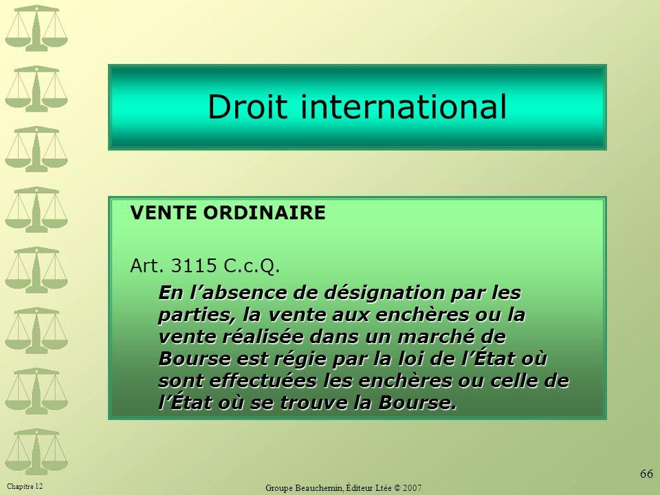 Chapitre 12 Groupe Beauchemin, Éditeur Ltée © 2007 66 Droit international VENTE ORDINAIRE Art. 3115 C.c.Q. En labsence de désignation par les parties,
