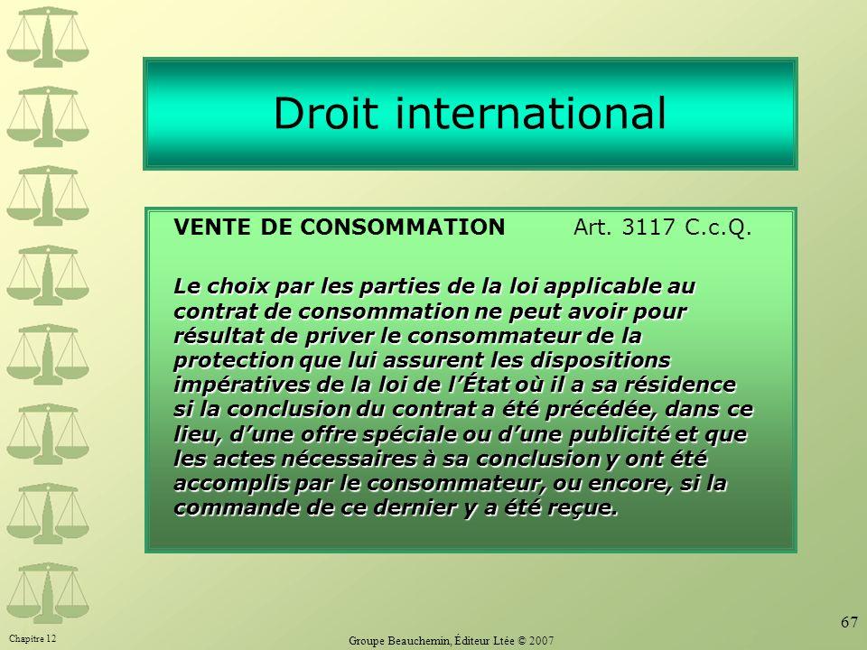 Chapitre 12 Groupe Beauchemin, Éditeur Ltée © 2007 67 Droit international VENTE DE CONSOMMATION Art. 3117 C.c.Q. Le choix par les parties de la loi ap