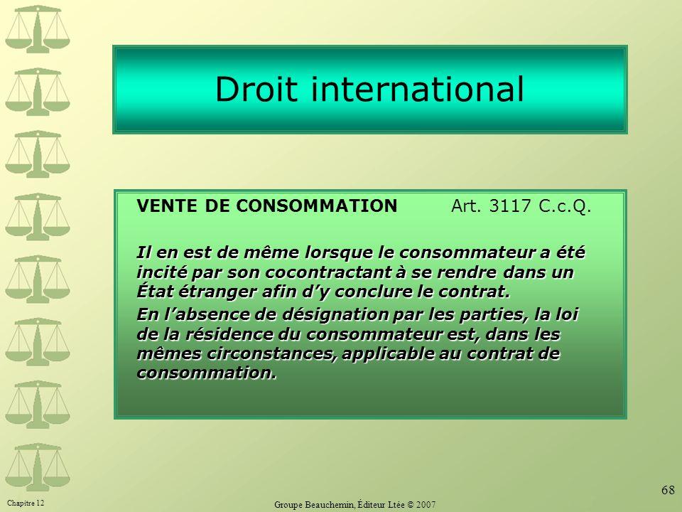 Chapitre 12 Groupe Beauchemin, Éditeur Ltée © 2007 68 Droit international VENTE DE CONSOMMATION Art. 3117 C.c.Q. Il en est de même lorsque le consomma