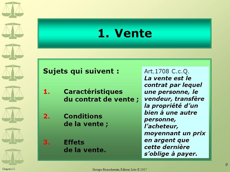 Chapitre 12 Groupe Beauchemin, Éditeur Ltée © 2007 9 1.Vente Sujets qui suivent : 1. Caractéristiques du contrat de vente ; 2.Conditions de la vente ;