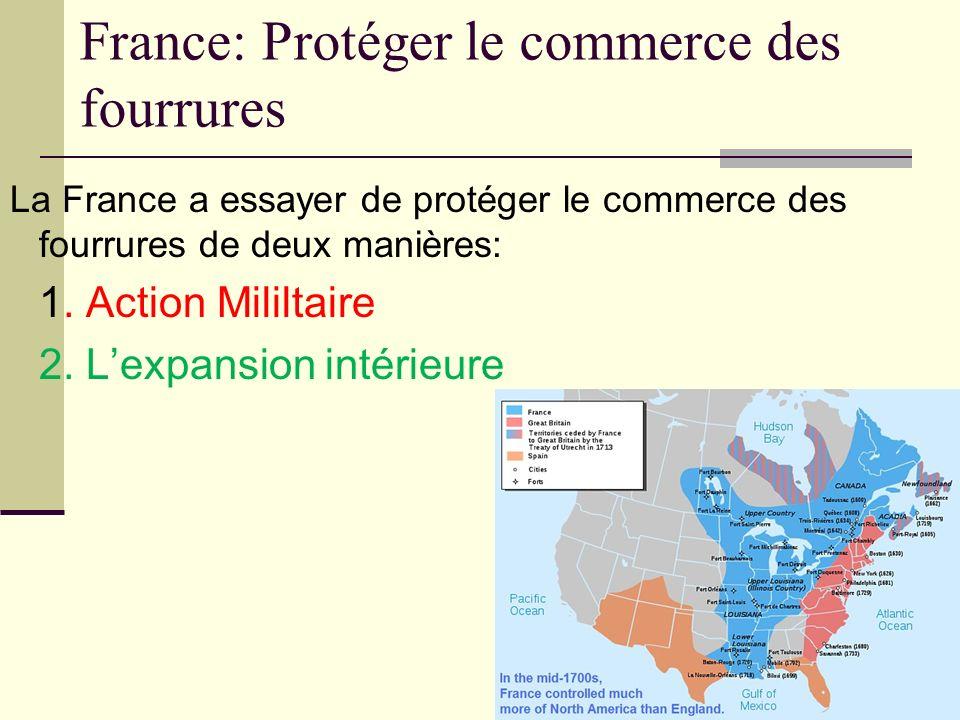 France: Protéger le commerce des fourrures La France a essayer de protéger le commerce des fourrures de deux manières: 1. Action Mililtaire 2. Lexpans