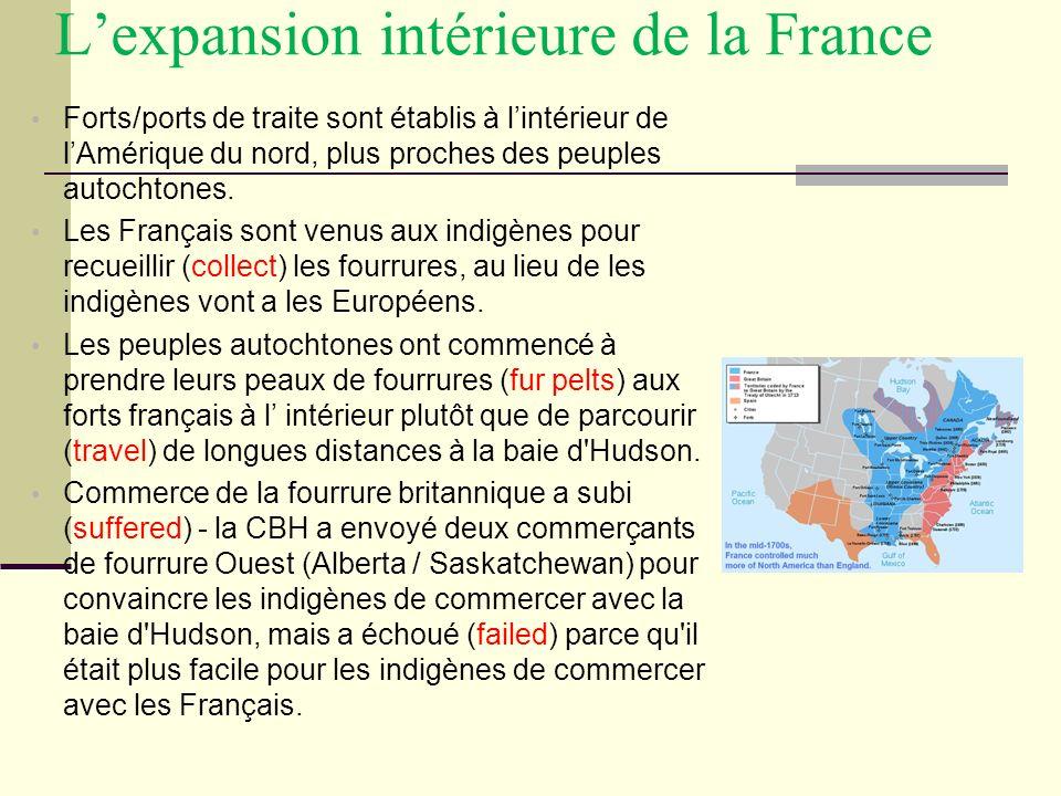 Lexpansion intérieure de la France Forts/ports de traite sont établis à lintérieur de lAmérique du nord, plus proches des peuples autochtones. Les Fra