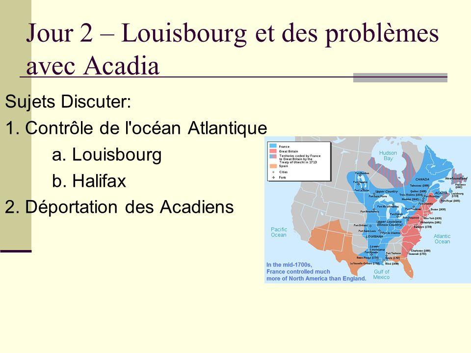 Jour 2 – Louisbourg et des problèmes avec Acadia Sujets Discuter: 1. Contrôle de l'océan Atlantique a. Louisbourg b. Halifax 2. Déportation des Acadie