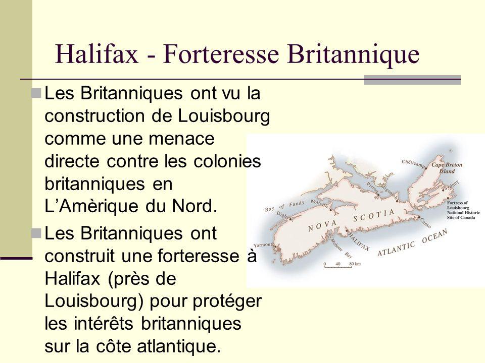 Halifax - Forteresse Britannique Les Britanniques ont vu la construction de Louisbourg comme une menace directe contre les colonies britanniques en LA