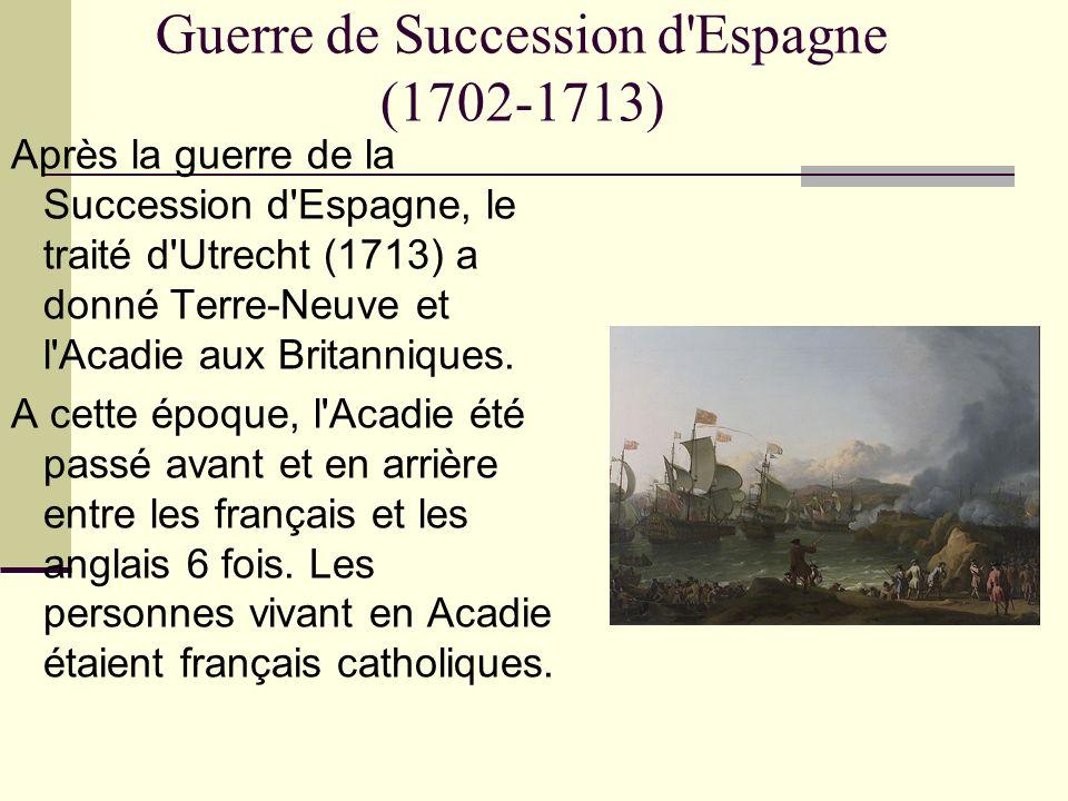 Guerre de Succession d'Espagne (1702-1713) Après la guerre de la Succession d'Espagne, le traité d'Utrecht (1713) a donné Terre-Neuve et l'Acadie aux