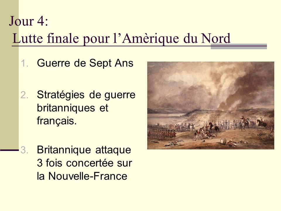Jour 4: Lutte finale pour lAmèrique du Nord 1. Guerre de Sept Ans 2. Stratégies de guerre britanniques et français. 3. Britannique attaque 3 fois conc