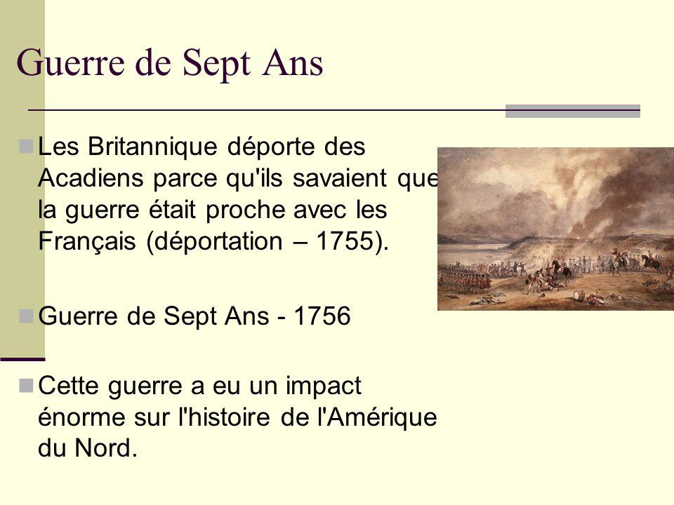 Guerre de Sept Ans Les Britannique déporte des Acadiens parce qu'ils savaient que la guerre était proche avec les Français (déportation – 1755). Guerr