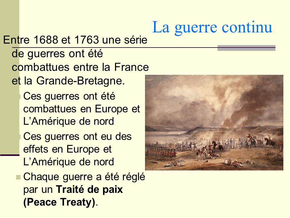La guerre continu Entre 1688 et 1763 une série de guerres ont été combattues entre la France et la Grande-Bretagne. Ces guerres ont été combattues en