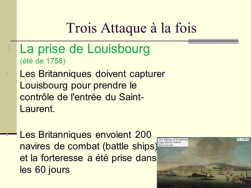 Trois Attaque à la fois 1. La prise de Louisbourg (été de 1758) Les Britanniques doivent capturer Louisbourg pour prendre le contrôle de l'entrée du S