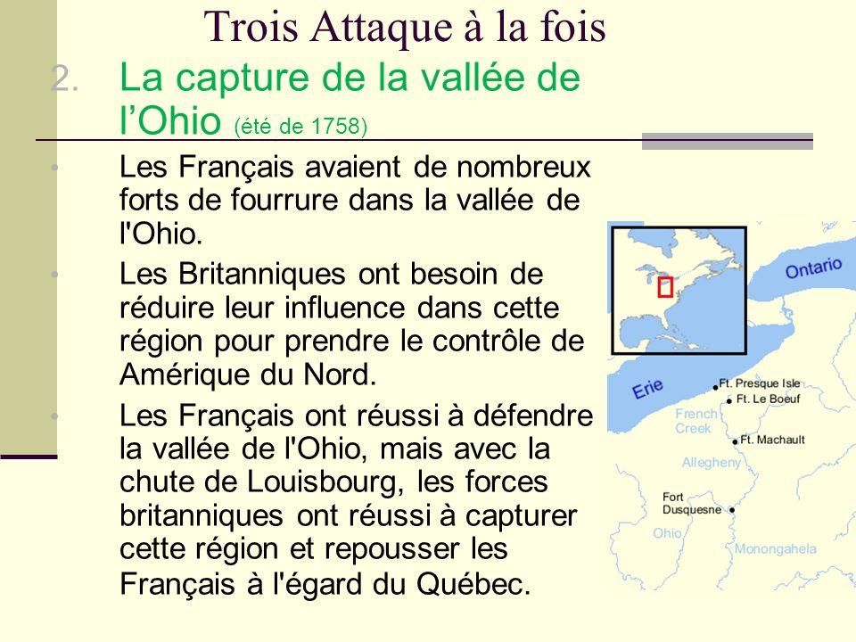 Trois Attaque à la fois 2. La capture de la vallée de lOhio (été de 1758) Les Français avaient de nombreux forts de fourrure dans la vallée de l'Ohio.