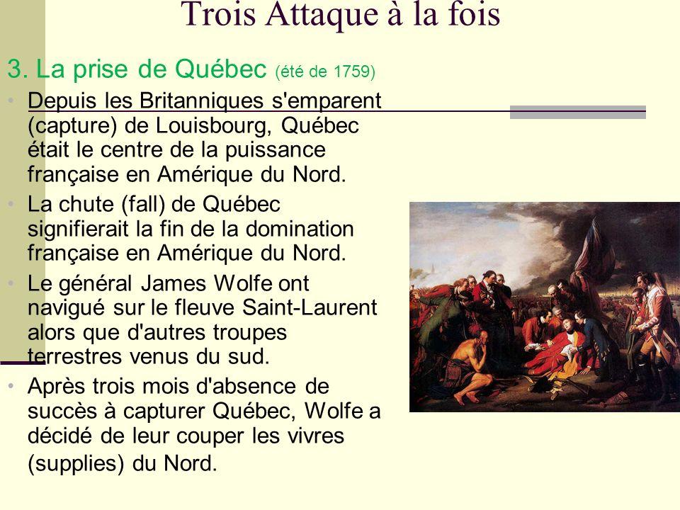 Trois Attaque à la fois 3. La prise de Québec (été de 1759) Depuis les Britanniques s'emparent (capture) de Louisbourg, Québec était le centre de la p