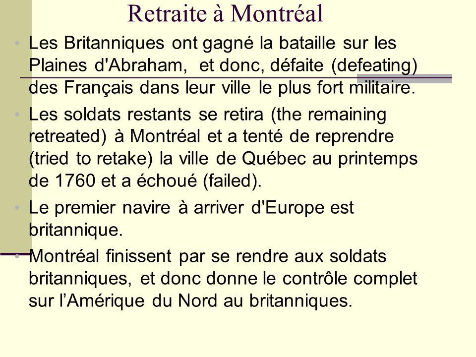 Retraite à Montréal Les Britanniques ont gagné la bataille sur les Plaines d'Abraham, et donc, défaite (defeating) des Français dans leur ville le plu