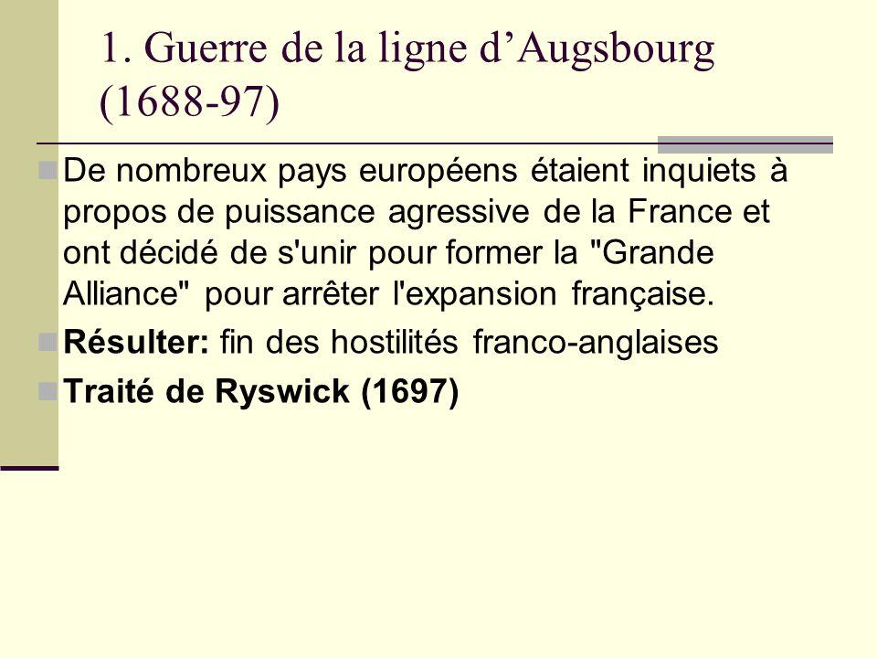 1. Guerre de la ligne dAugsbourg (1688-97) De nombreux pays européens étaient inquiets à propos de puissance agressive de la France et ont décidé de s