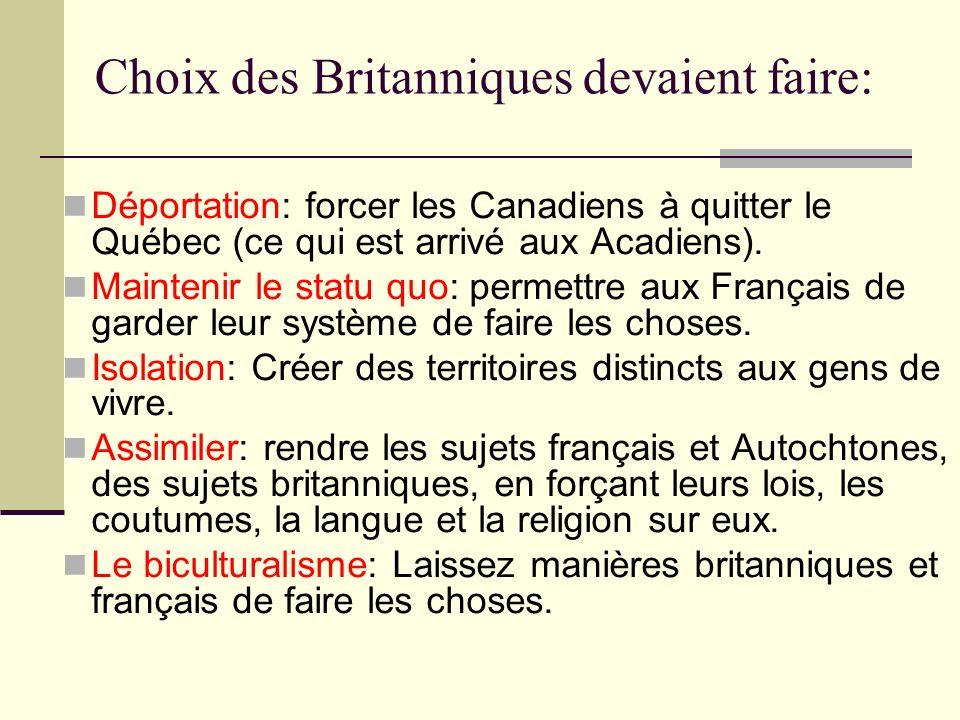 Choix des Britanniques devaient faire: Déportation: forcer les Canadiens à quitter le Québec (ce qui est arrivé aux Acadiens). Maintenir le statu quo:
