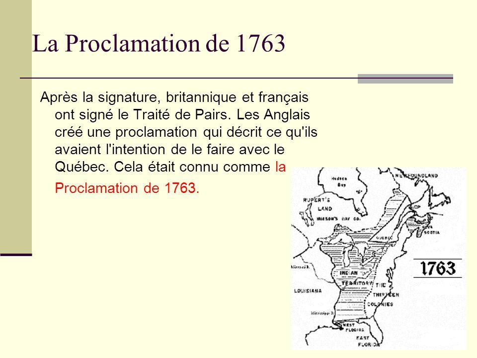 La Proclamation de 1763 Après la signature, britannique et français ont signé le Traité de Pairs. Les Anglais créé une proclamation qui décrit ce qu'i