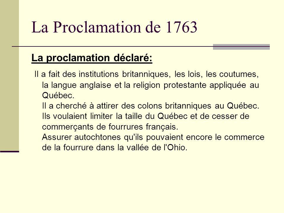 La Proclamation de 1763 La proclamation déclaré: Il a fait des institutions britanniques, les lois, les coutumes, la langue anglaise et la religion pr