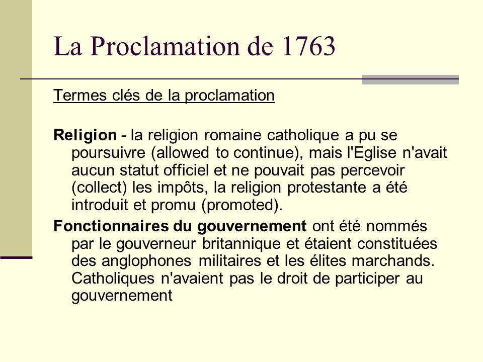 La Proclamation de 1763 Termes clés de la proclamation Religion - la religion romaine catholique a pu se poursuivre (allowed to continue), mais l'Egli