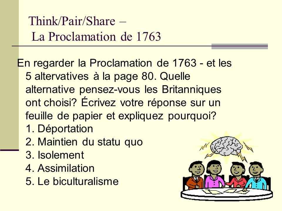 Think/Pair/Share – La Proclamation de 1763 En regarder la Proclamation de 1763 - et les 5 altervatives à la page 80. Quelle alternative pensez-vous le