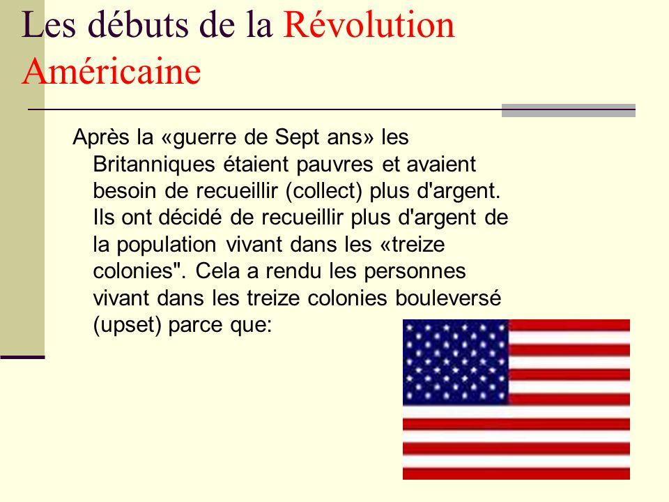 Les débuts de la Révolution Américaine Après la «guerre de Sept ans» les Britanniques étaient pauvres et avaient besoin de recueillir (collect) plus d