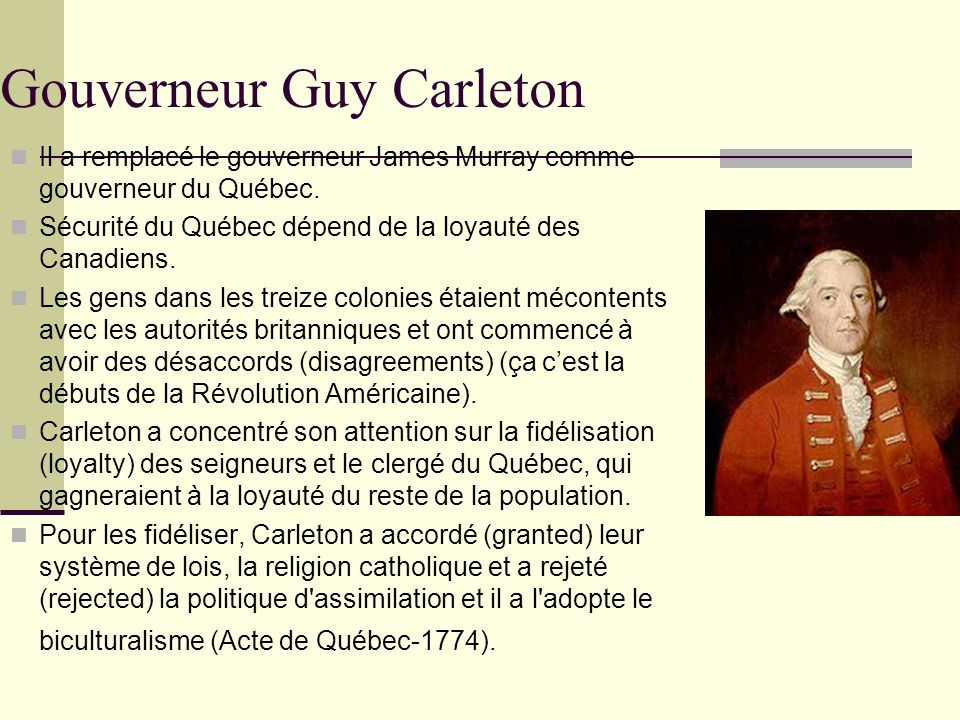 Gouverneur Guy Carleton Il a remplacé le gouverneur James Murray comme gouverneur du Québec. Sécurité du Québec dépend de la loyauté des Canadiens. Le