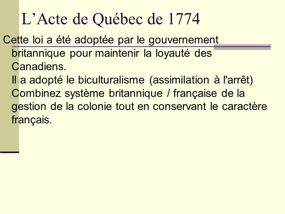 LActe de Québec de 1774 Cette loi a été adoptée par le gouvernement britannique pour maintenir la loyauté des Canadiens. Il a adopté le biculturalisme