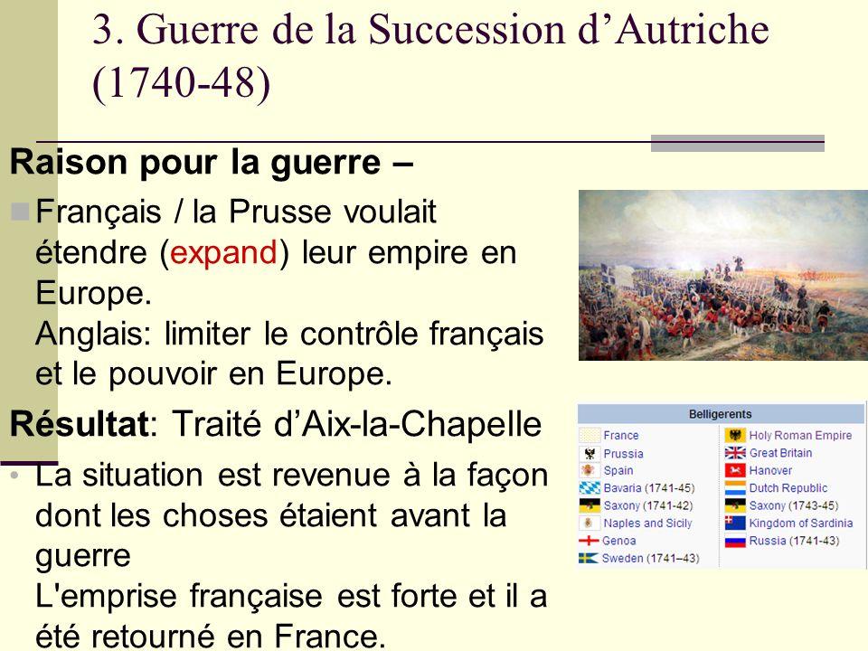 3. Guerre de la Succession dAutriche (1740-48) Raison pour la guerre – Français / la Prusse voulait étendre (expand) leur empire en Europe. Anglais: l