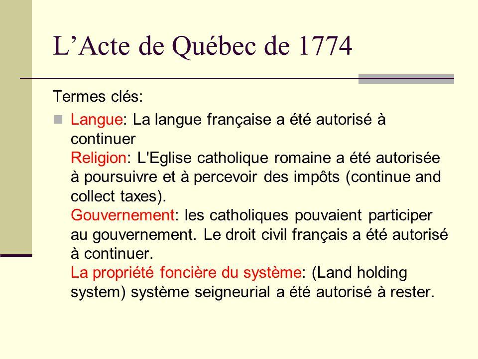 LActe de Québec de 1774 Termes clés: Langue: La langue française a été autorisé à continuer Religion: L'Eglise catholique romaine a été autorisée à po